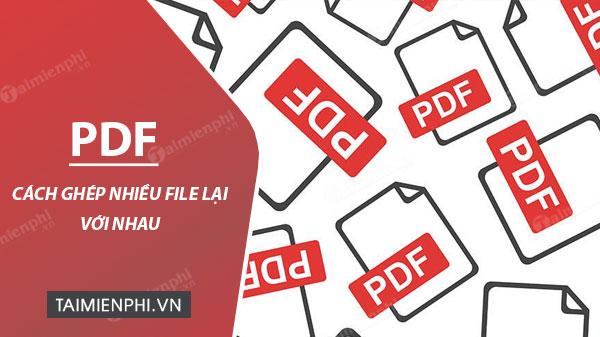 Cách ghép file PDF, gộp 2 hay nhiều file *.PDF thành 1 file duy nhất