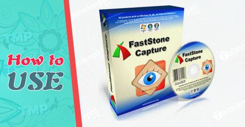 Cách sử dụng FastStone Capture, phần mềm quay phim, chụp ảnh màn hình