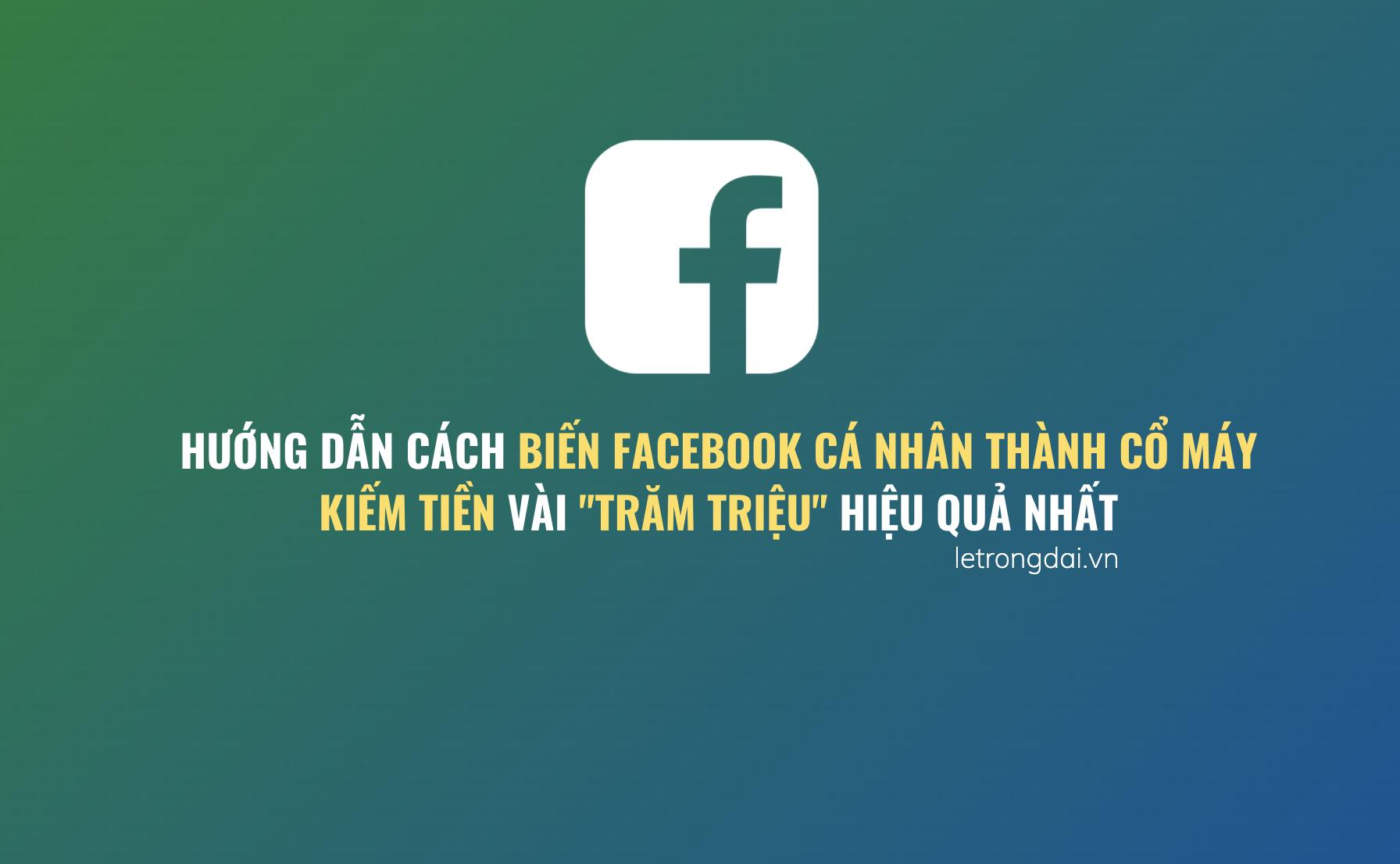 Cách Biến Facebook Cá Nhân Thành Cổ Máy Kiếm Tiền Vài Trăm Triệu Hiệu Quả Nhất