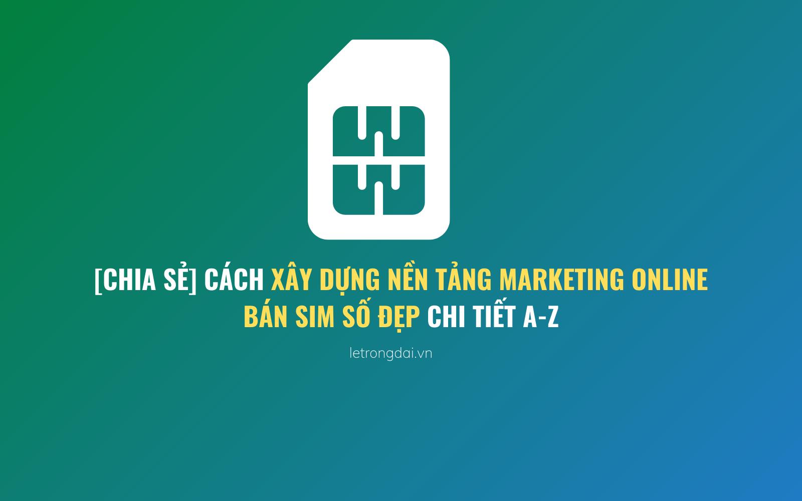 Cách Xây Dựng Nền Tảng Marketing Online Bán Sim Số đẹp