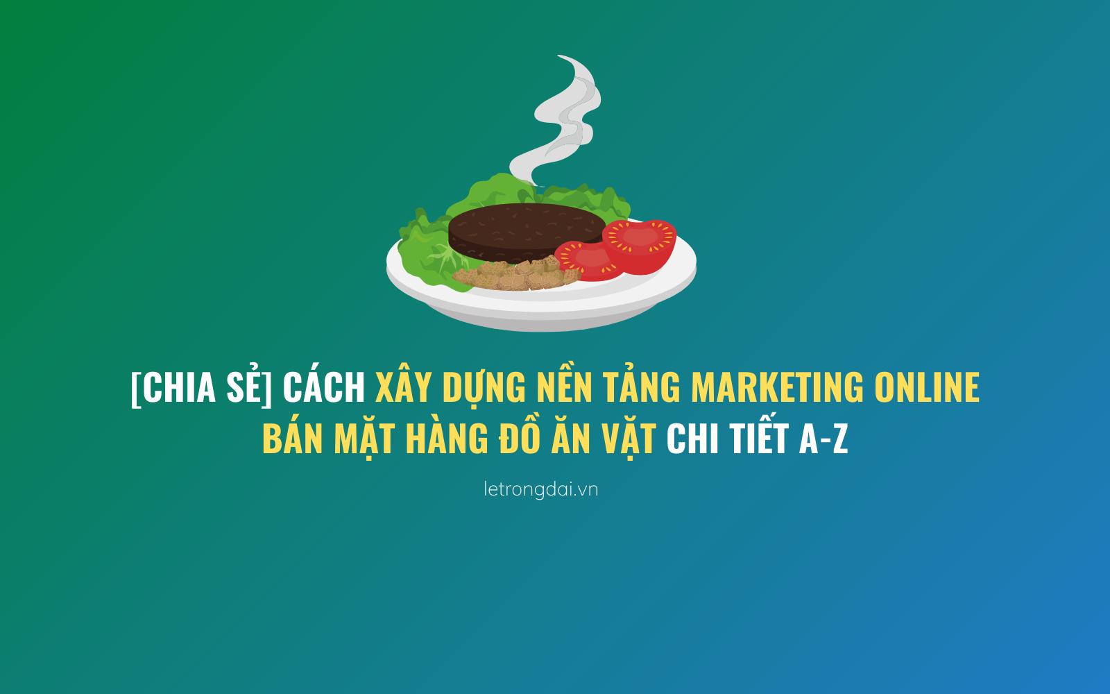 Cách Xây Dựng Nền Tảng Marketing Online Bán Mặt Hàng đồ Ăn Vặt