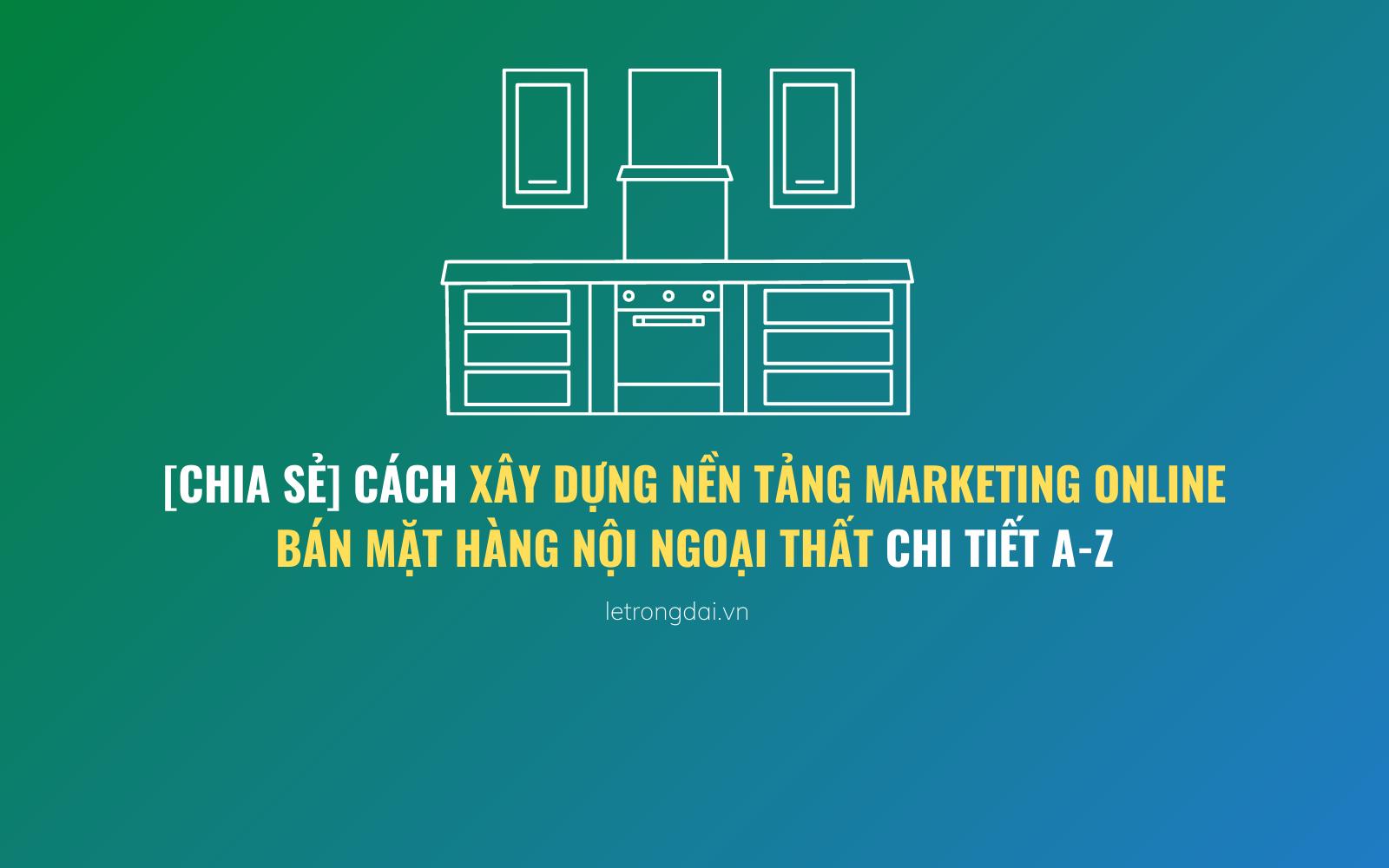 Cách Xây Dựng Nền Tảng Marketing Online Bán Mặt Hàng Nội Ngoại Thất