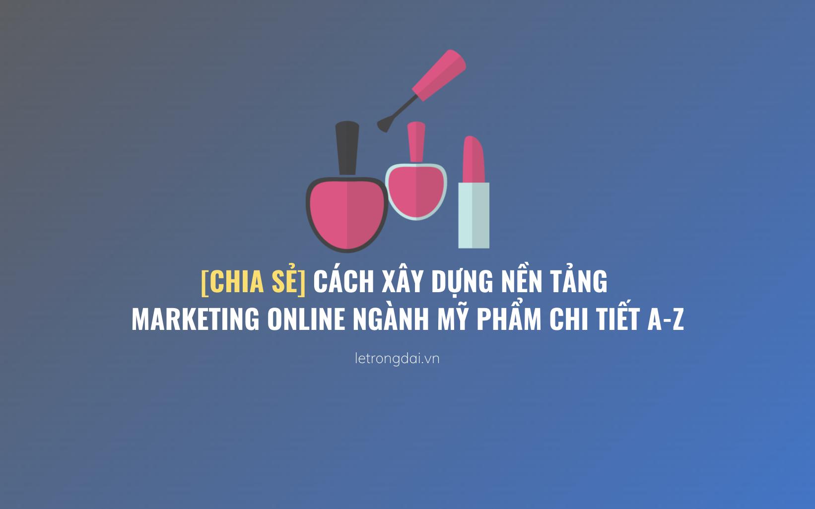 Cách Xây Dựng Nền Tảng Marketing Online Ngành Mỹ Phẩm Chi Tiết