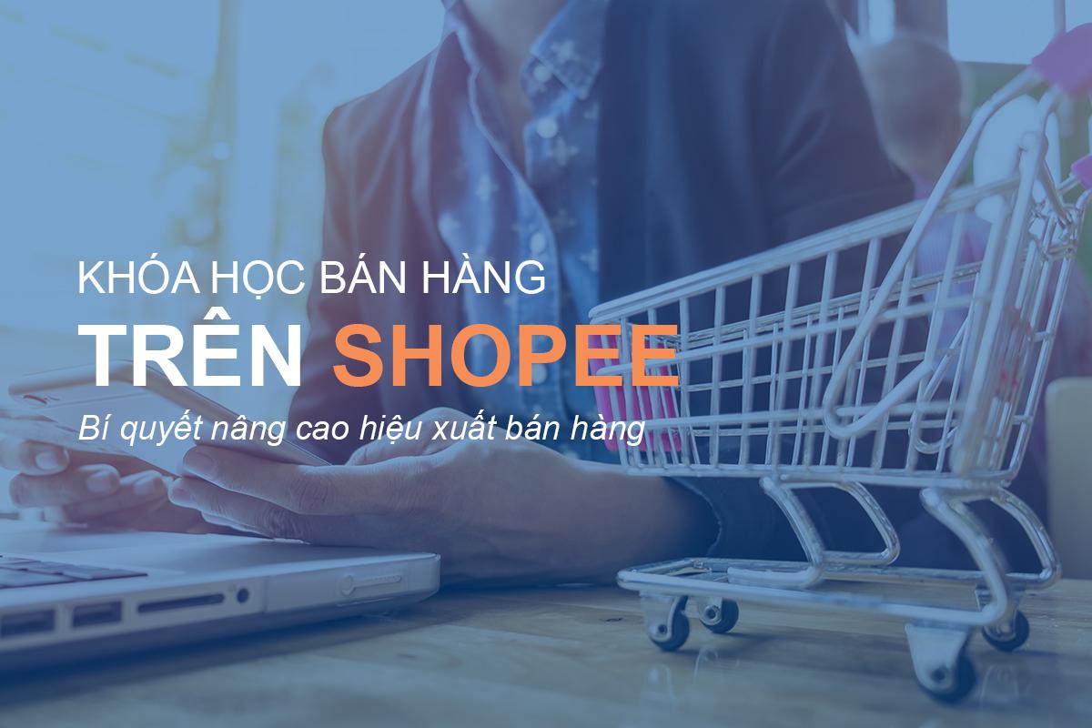 Tổng hợp 10+ khóa học bán hàng Shopee được nhiều người học năm 2020