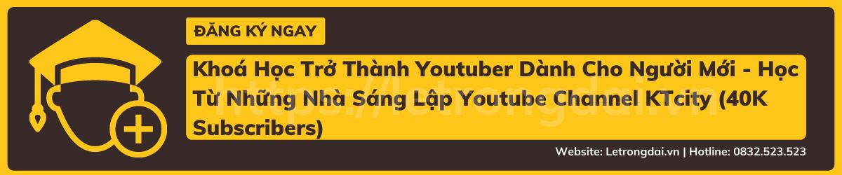 Khoá Học Trở Thành Youtuber Dành Cho Người Mới Học Từ Những Nhà Sáng Lập Youtube Channel Ktcity (40k Subscribers)